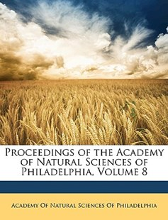 Proceedings of the Academy of Natural Sciences of Philadelphia, Volume 8 by Academy of Natural Sciences of Philadelp (9781148204475) - PaperBack - History