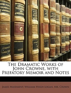 The Dramatic Works of John Crowne, with Prefatory Memoir and Notes by James Maidment, William Hugh Logan, Crown MR, William Hugh Crown (9781148527185) - PaperBack - Reference