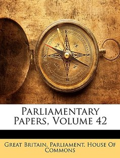 Parliamentary Papers, Volume 42 by Britain Parliament House of Comm Great Britain Parliament House of Comm, Great Britain Parliament House of Comm (9781149129869) - PaperBack - Business & Finance