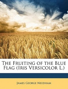 The Fruiting of the Blue Flag (Iris Versicolor L.) by James George Needham (9781149590966) - PaperBack - Pets & Nature