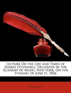 Lecture on the Life and Times of Daniel O'Connell by John Hughes Mbbs, Frca, Ffpmrca (9781149739884) - PaperBack - Biographies General Biographies