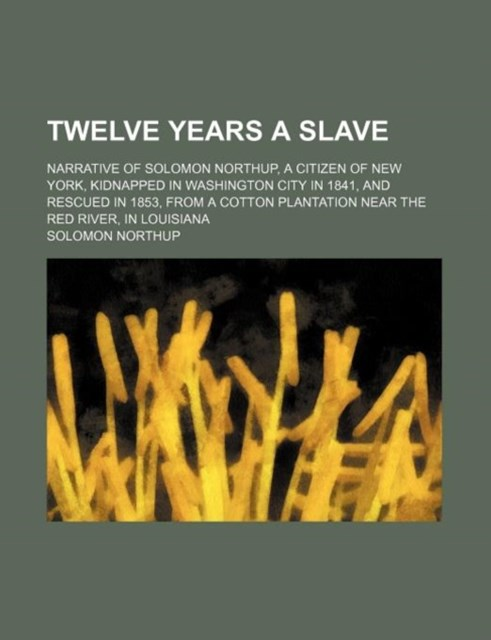Twelve Years a Slave; Narrative of Solomon Northup, a Citizen of New York, Kidnapped in Washington City in 1841, and Rescued in 1853, from a Cotton PL