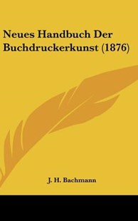 Neues Handbuch Der Buchdruckerkunst (1876) by J H Bachmann (9781160648066) - HardCover - Modern & Contemporary Fiction Literature
