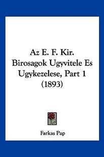 AZ E. F. Kir. Birosagok Ugyvitele Es Ugykezelese, Part 1 (1893) by Farkas Pap (9781160803939) - PaperBack - Modern & Contemporary Fiction Literature