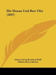 Die Donau Und Ihre Ufer (1847) by Oskar Ludwig Bernhard Wolff, William Henry Bartlett (9781161080025) - PaperBack - Modern & Contemporary Fiction Literature