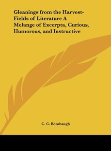 Gleanings from the Harvest-Fields of Literature a Melange of Excerpta, Curious, Humorous, and Instructive by C C Bombaugh (9781161366976) - HardCover - Modern & Contemporary Fiction Literature