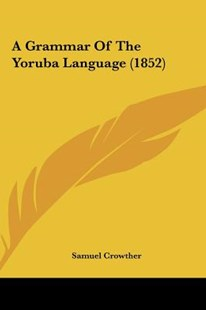 A Grammar of the Yoruba Language (1852) by Samuel Crowther (9781161869163) - HardCover - Modern & Contemporary Fiction Literature