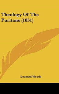 Theology of the Puritans (1851) by Leonard Woods (9781162043692) - HardCover - Modern & Contemporary Fiction Literature