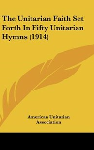 The Unitarian Faith Set Forth in Fifty Unitarian Hymns (1914) by American Unitarian Association (9781162223292) - HardCover - Modern & Contemporary Fiction Literature