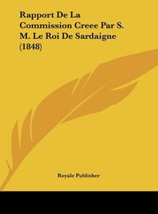 Rapport de La Commission Creee Par S. M. Le Roi de Sardaigne (1848) by Publisher Royale Publisher, Royale Publisher (9781162407463) - HardCover - Modern & Contemporary Fiction Literature