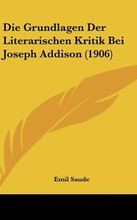 Die Grundlagen Der Literarischen Kritik Bei Joseph Addison (1906) by Emil Saude (9781162521541) - HardCover - Modern & Contemporary Fiction Literature