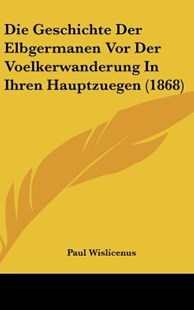 Die Geschichte Der Elbgermanen VOR Der Voelkerwanderung in Ihren Hauptzuegen (1868) by Paul Wislicenus (9781162525846) - HardCover - Modern & Contemporary Fiction Literature