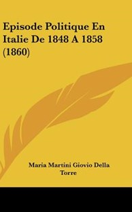 Episode Politique En Italie de 1848 a 1858 (1860) by Maria Martini Giovio Della Torre (9781162538266) - HardCover - Modern & Contemporary Fiction Literature