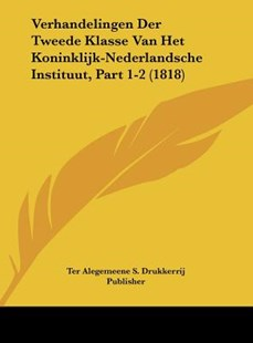 Verhandelingen Der Tweede Klasse Van Het Koninklijk-Nederlandsche Instituut, Part 1-2 (1818) by Alegemeene S Drukkerrij Publisher Ter Alegemeene S Drukkerrij Publisher, Ter Alegemeene S Drukkerrij Publisher (9781162551500) - HardCover - Modern & Contemporary Fiction Literature