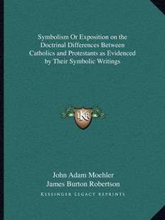 Symbolism or Exposition on the Doctrinal Differences Between Catholics and Protestants as Evidenced by Their Symbolic Writings by John Adam Moehler, James Burton Robertson (9781162602561) - PaperBack - Modern & Contemporary Fiction Literature