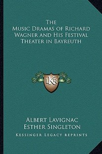 The Music Dramas of Richard Wagner and His Festival Theater in Bayreuth by Albert Lavignac, Esther Singleton (9781162768403) - PaperBack - Entertainment Music General