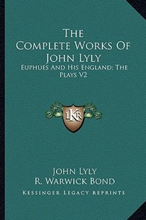 The Complete Works of John Lyly by John Lyly, R Warwick Bond (9781162932767) - PaperBack - Modern & Contemporary Fiction Literature