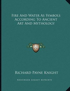 Fire and Water as Symbols According to Ancient Art and Mythology by Richard Payne Knight (9781163035597) - PaperBack - Modern & Contemporary Fiction Literature