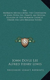 The Mormon Menace Being the Confession of John Doyle Lee, Danite, an Official Assassin of the Mormon Church Under the Late Brigham Young by John Doyle Lee, Alfred Henry Lewis (9781163213063) - HardCover - Modern & Contemporary Fiction Literature