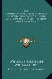 The Beauties of Shakespeare Regularly Selected from Each Play; With a General Index Digesting Them Under Proper Heads by William Shakespeare, William Dodd (9781163241639) - PaperBack - Modern & Contemporary Fiction Literature