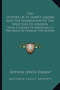 The History of St. James's Square and the Foundation of the West End of London by Arthur Irwin Dasent (9781163283509) - PaperBack - Modern & Contemporary Fiction Literature