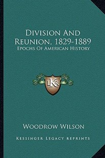 Division and Reunion, 1829-1889 by Woodrow Wilson (9781163285381) - PaperBack - Modern & Contemporary Fiction Literature