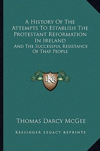 A History of the Attempts to Establish the Protestant Reformation in Ireland by Thomas D'Arcy McGee (9781163290972) - PaperBack - Modern & Contemporary Fiction Literature