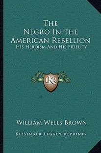 The Negro in the American Rebellion by William Wells Brown (9781163293973) - PaperBack - Modern & Contemporary Fiction Literature