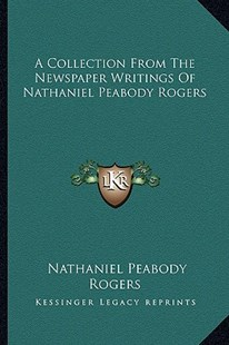 A Collection from the Newspaper Writings of Nathaniel Peabody Rogers by Nathaniel Peabody Rogers (9781163294840) - PaperBack - Modern & Contemporary Fiction Literature