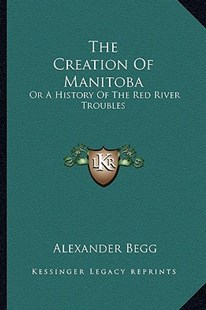 The Creation of Manitoba by Alexander Begg (9781163295717) - PaperBack - Modern & Contemporary Fiction Literature