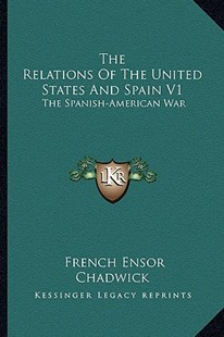 The Relations of the United States and Spain V1 by French Ensor Chadwick (9781163297094) - PaperBack - Modern & Contemporary Fiction Literature