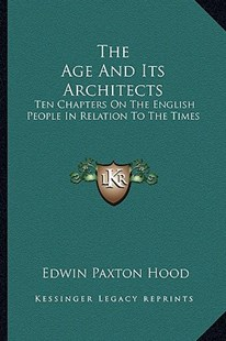The Age and Its Architects by Edwin Paxton Hood (9781163299364) - PaperBack - History