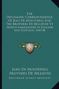 The Diplomatic Correspondence of Jean de Montereul and the Brothers de Bellievre V1 by Jean De Montereul, Brothers De Bellievre, J G Fotheringham (9781163302453) - PaperBack - Modern & Contemporary Fiction Literature