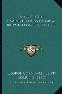 Essays on the Administrations of Great Britain from 1783 to 1830 by George Cornewall Lewis, Edmund Head Sir (9781163305171) - PaperBack - Modern & Contemporary Fiction Literature