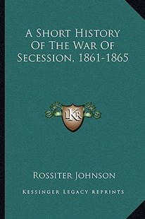 A Short History of the War of Secession, 1861-1865 by Rossiter Johnson (9781163307724) - PaperBack - Modern & Contemporary Fiction Literature
