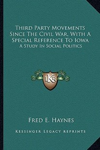 Third Party Movements Since the Civil War, with a Special Reference to Iowa by Fred E Haynes (9781163308073) - PaperBack - Modern & Contemporary Fiction Literature