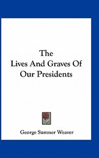 The Lives and Graves of Our Presidents by George Sumner Weaver (9781163308608) - PaperBack - Modern & Contemporary Fiction Literature