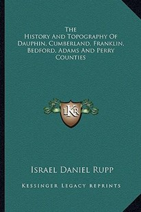 The History and Topography of Dauphin, Cumberland, Franklin, Bedford, Adams and Perry Counties by Israel Daniel Rupp (9781163309100) - PaperBack - Modern & Contemporary Fiction Literature
