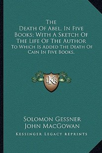 The Death of Abel, in Five Books; With a Sketch of the Life of the Author by Solomon Gessner, John Macgowan (9781163309582) - PaperBack - Modern & Contemporary Fiction Literature