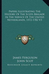 Papers Illustrating the History of the Scots Brigade in the Service of the United Netherlands, 1572-1782 V3 by James Ferguson (9781163310212) - PaperBack - Modern & Contemporary Fiction Literature