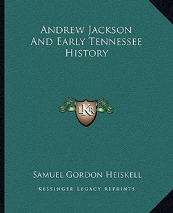 Andrew Jackson and Early Tennessee History by Samuel Gordon Heiskell (9781163312339) - PaperBack - Modern & Contemporary Fiction Literature