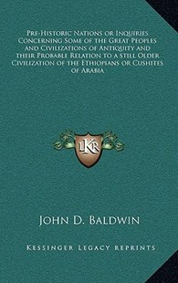Pre-Historic Nations or Inquiries Concerning Some of the Great Peoples and Civilizations of Antiquity and Their Probable Relation to a Still Older Civilization of the Ethiopians or Cushites of Arabia by John D Baldwin (9781163313121) - HardCover - Modern & Contemporary Fiction Literature