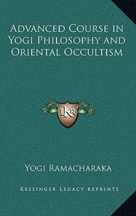 Advanced Course in Yogi Philosophy and Oriental Occultism by Yogi Ramacharaka (9781163313244) - HardCover - Modern & Contemporary Fiction Literature