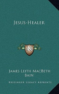Jesus-Healer by James Leith Macbeth Bain (9781163315644) - HardCover - Religion & Spirituality New Age