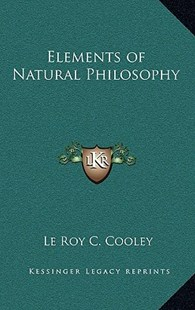 Elements of Natural Philosophy by Le Roy C Cooley (9781163316795) - HardCover - Modern & Contemporary Fiction Literature