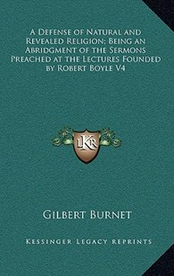 A Defense of Natural and Revealed Religion; Being an Abridgment of the Sermons Preached at the Lectures Founded by Robert Boyle V4 by Gilbert Burnet (9781163318560) - HardCover - Modern & Contemporary Fiction Literature