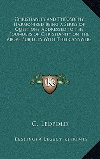Christianity and Theosophy Harmonized Being a Series of Questions Addressed to the Founders of Christianity on the Above Subjects with Their Answers by G Leopold (9781163319192) - HardCover - Modern & Contemporary Fiction Literature