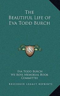 The Beautiful Life of Eva Todd Burch by Eva Todd Burch, We Boys Memorial Book Committee (9781163320853) - HardCover - Modern & Contemporary Fiction Literature