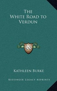 The White Road to Verdun by Kathleen Burke (9781163320983) - HardCover - Modern & Contemporary Fiction Literature
