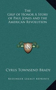 The Grip of Honor a Story of Paul Jones and the American Revolution by Cyrus Townsend Brady (9781163322369) - HardCover - Modern & Contemporary Fiction Literature